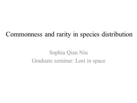 Commonness and rarity in species distribution Sophia Qian Niu Graduate seminar: Lost in space.