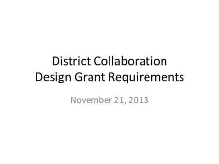 District Collaboration Design Grant Requirements November 21, 2013.