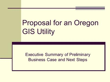 Proposal for an Oregon GIS Utility Executive Summary of Preliminary Business Case and Next Steps.
