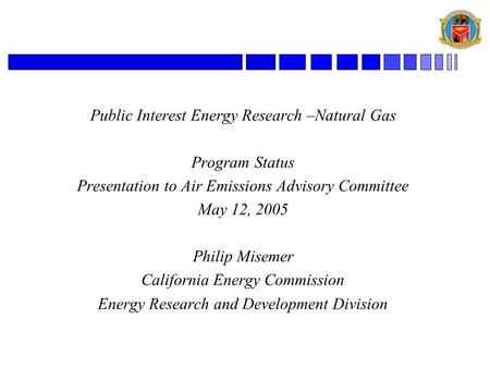Public Interest Energy Research –Natural Gas Program Status Presentation to Air Emissions Advisory Committee May 12, 2005 Philip Misemer California Energy.