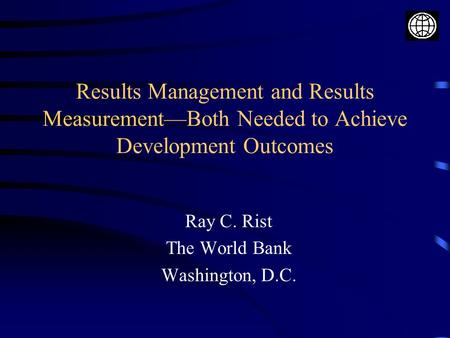 Results Management and Results Measurement—Both Needed to Achieve Development Outcomes Ray C. Rist The World Bank Washington, D.C.