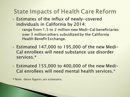  Estimates of the influx of newly-covered individuals in California by 2014: ◦ range from 1.5 to 2 million new Medi-Cal beneficiaries ◦ over 3 million.