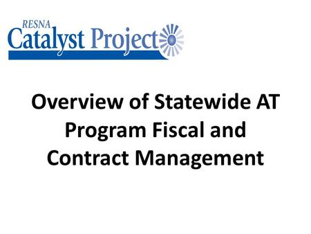Overview of Statewide AT Program Fiscal and Contract Management.