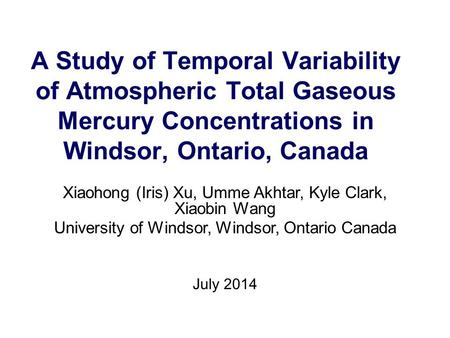 A Study of Temporal Variability of Atmospheric Total Gaseous Mercury Concentrations in Windsor, Ontario, Canada Xiaohong (Iris) Xu, Umme Akhtar, Kyle Clark,
