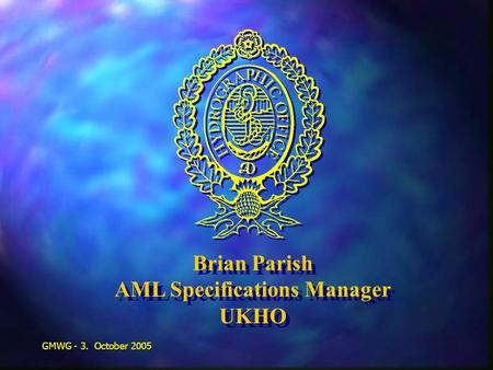 GMWG - 3. October 2005 Brian Parish AML Specifications Manager UKHO Brian Parish AML Specifications Manager UKHO.