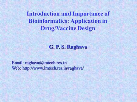 Introduction and Importance of Bioinformatics: Application in Drug/Vaccine Design G. P. S. Raghava   Web: