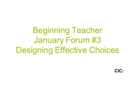 Beginning Teacher January Forum #3 Designing Effective Choices CIC: