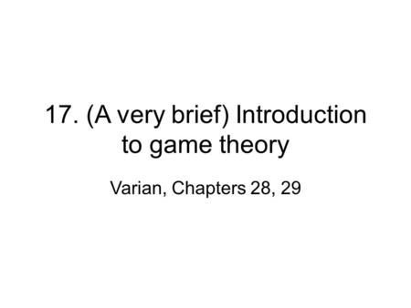 17. (A very brief) Introduction to game theory Varian, Chapters 28, 29.