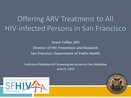 Offering ARV Treatment to All HIV-infected Persons in San Francisco Grant Colfax, MD Director of HIV Prevention and Research San Francisco Department of.