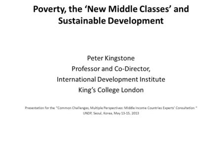 Poverty, the 'New Middle Classes' and Sustainable Development Peter Kingstone Professor and Co-Director, International Development Institute King's College.