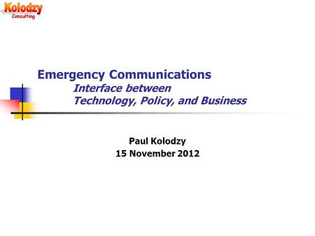 Emergency Communications Interface between Technology, Policy, and Business Paul Kolodzy 15 November 2012.