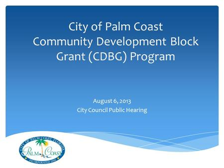 City of Palm Coast Community Development Block Grant (CDBG) Program August 6, 2013 City Council Public Hearing.