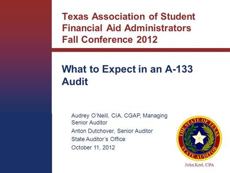 John Keel, CPA Texas Association of Student Financial Aid Administrators Fall Conference 2012 What to Expect in an A-133 Audit Audrey O'Neill, CIA, CGAP,