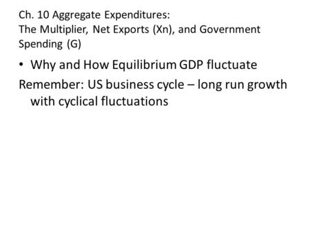Ch. 10 Aggregate Expenditures: The Multiplier, Net Exports (Xn), and Government Spending (G) Why and How Equilibrium GDP fluctuate Remember: US business.