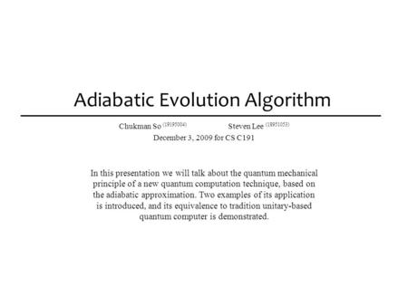 Adiabatic Evolution Algorithm Chukman So (19195004) Steven Lee (18951053) December 3, 2009 for CS C191 In this presentation we will talk about the quantum.
