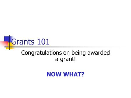 Grants 101 Congratulations on being awarded a grant! NOW WHAT?