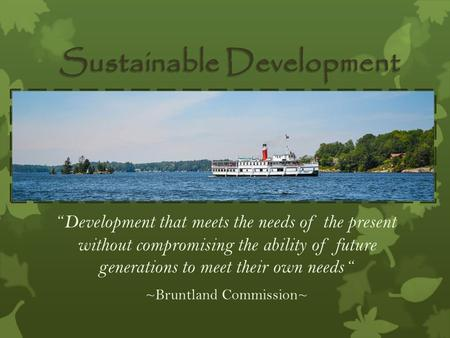 """ Development that meets the needs of the present without compromising the ability of future generations to meet their own needs "" ~Bruntland Commission~"