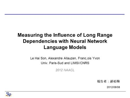 Measuring the Influence of Long Range Dependencies with Neural Network Language Models Le Hai Son, Alexandre Allauzen, Franc¸ois Yvon Univ. Paris-Sud and.