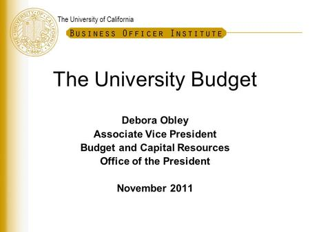 The University of California The University Budget Debora Obley Associate Vice President Budget and Capital Resources Office of the President November.