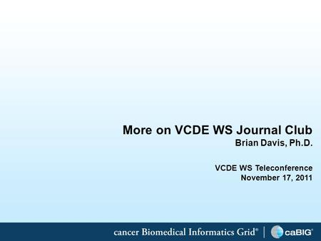 1 More on VCDE WS Journal Club Brian Davis, Ph.D. VCDE WS Teleconference November 17, 2011.