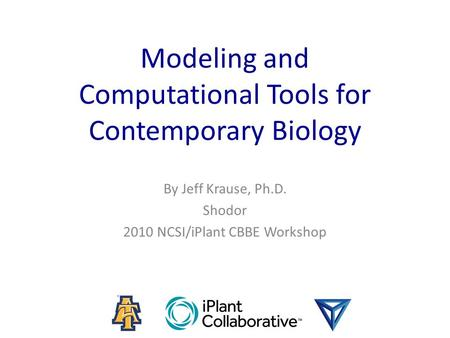 Modeling and Computational Tools for Contemporary Biology By Jeff Krause, Ph.D. Shodor 2010 NCSI/iPlant CBBE Workshop.