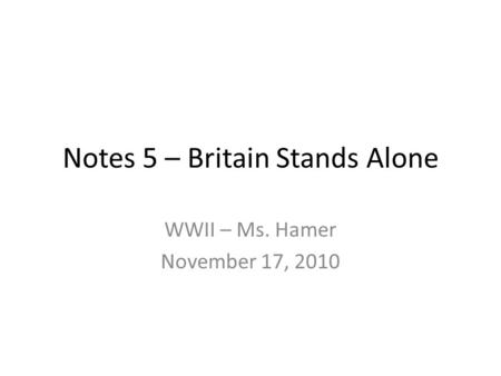 Notes 5 – Britain Stands Alone WWII – Ms. Hamer November 17, 2010.