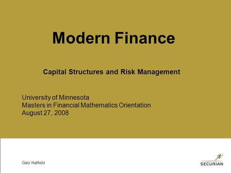 University of Minnesota Masters in Financial Mathematics Orientation August 27, 2008 Gary Hatfield Modern Finance Capital Structures and Risk Management.