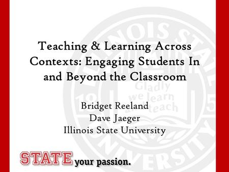 Teaching & Learning Across Contexts: Engaging Students In and Beyond the Classroom Bridget Reeland Dave Jaeger Illinois State University.
