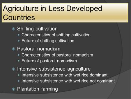 Agriculture in Less Developed Countries  Shifting cultivation Characteristics of shifting cultivation Future of shifting cultivation  Pastoral nomadism.
