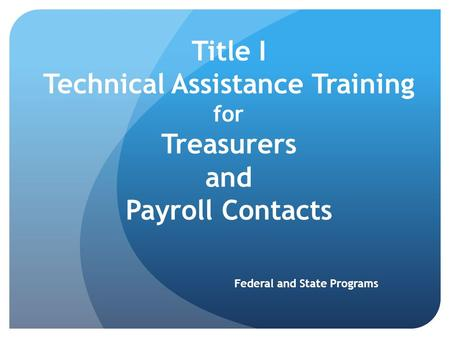 Title I Technical Assistance Training for Treasurers and Payroll Contacts Federal and State Programs.