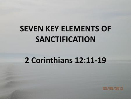 SEVEN KEY ELEMENTS OF SANCTIFICATION 2 Corinthians 12:11-19.