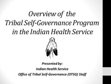 Overview of the Tribal Self-Governance Program in the Indian Health Service Presented by: Indian Health Service Office of Tribal Self-Governance (OTSG)