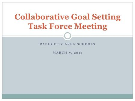 RAPID CITY AREA SCHOOLS MARCH 7, 2011 Collaborative Goal Setting Task Force Meeting.