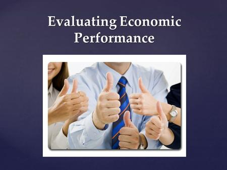 Evaluating Economic Performance. Economic and Social Goals Seven Major Social/Economic Goals: 1.Economic Freedom 2.Economic Efficiency 3.Economic Equality.