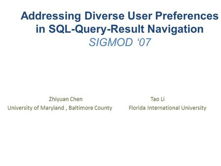 Addressing Diverse User Preferences in SQL-Query-Result Navigation SIGMOD '07 Zhiyuan Chen Tao Li University of Maryland, Baltimore County Florida International.