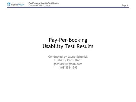 Pay-Per-View Usability Test Results Conducted 3/11-12, 2013 Page 1 Pay-Per-Booking Usability Test Results Conducted by Jayne Schurick Usability Consultant.