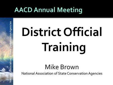 National Association of State <strong>Conservation</strong> Agencies District Official Training Mike Brown National Association of State <strong>Conservation</strong> Agencies.