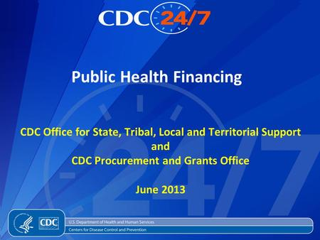 Public Health Financing CDC Office for State, Tribal, Local and Territorial Support and CDC Procurement and Grants Office June 2013.