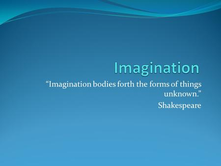 """Imagination bodies forth the forms of things unknown."" Shakespeare."