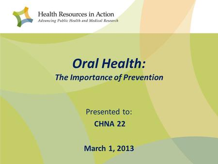 Oral Health: The Importance of Prevention Presented to: CHNA 22 March 1, 2013.