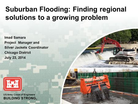 US Army Corps of Engineers BUILDING STRONG ® Suburban Flooding: Finding regional solutions to a growing problem Imad Samara Project Manager and Silver.