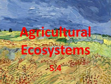 Agricultural Ecosystems 5.4. Learning Objectives All students should know: What is an agricultural ecosystem. How natural and agricultural ecosystems.