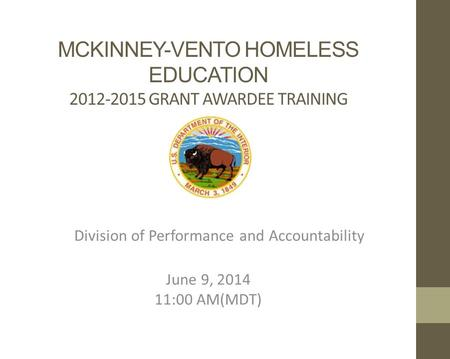 MCKINNEY-VENTO HOMELESS EDUCATION 2012-2015 GRANT AWARDEE TRAINING Division of Performance and Accountability June 9, 2014 11:00 AM(MDT)
