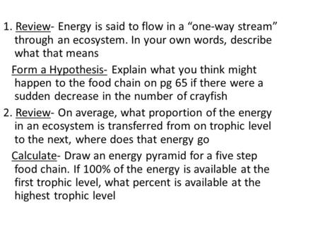 "1. Review- Energy is said to flow in a ""one-way stream"" through an ecosystem. In your own words, describe what that means Form a Hypothesis- Explain what."