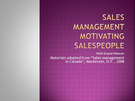 "With Duane Weaver Materials adopted from ""Sales management in Canada"", Mackenzie, H.F., 2008."