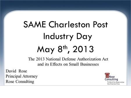 We Build Our Relationships One Client at a Time Joint Ventures SAME Charleston Post Industry Day May 8 th, 2013 David Rose Principal Attorney Rose Consulting.