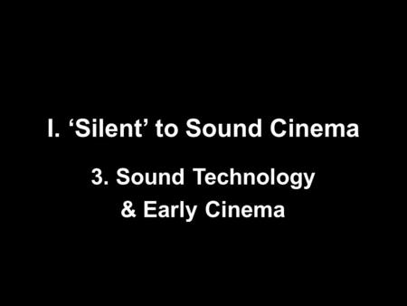 I. 'Silent' to Sound Cinema 3. Sound Technology & Early Cinema.