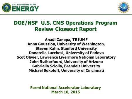 DOE/NSF U.S. CMS Operations Program Review Closeout Report Fermi National Accelerator Laboratory March 10, 2015 Anadi Canepa, TRIUMF Anna Goussiou, University.