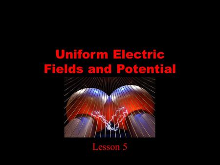 Uniform Electric Fields and Potential Difference Lesson 5.