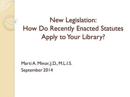 New Legislation: How Do Recently Enacted Statutes Apply to Your Library? Marti A. Minor, J.D., M.L.I.S. September 2014.